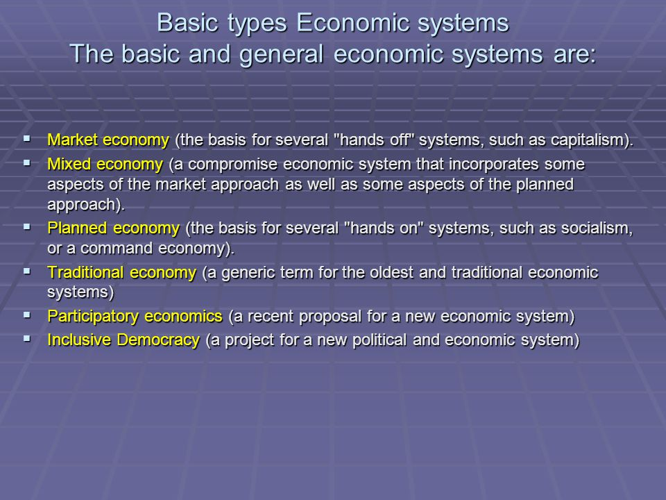 Basic types Economic systems The basic and general economic systems are:  Market economy (the basis for several hands off systems, such as capitalism).