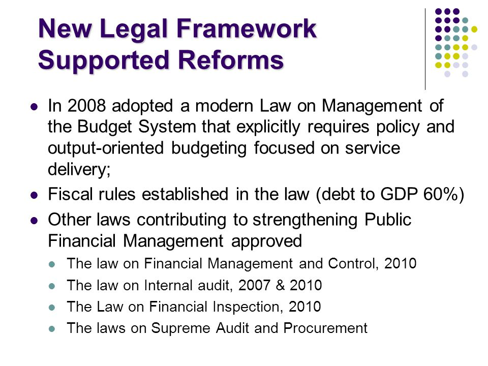 New Legal Framework Supported Reforms In 2008 adopted a modern Law on Management of the Budget System that explicitly requires policy and output-oriented budgeting focused on service delivery; Fiscal rules established in the law (debt to GDP 60%) Other laws contributing to strengthening Public Financial Management approved The law on Financial Management and Control, 2010 The law on Internal audit, 2007 & 2010 The Law on Financial Inspection, 2010 The laws on Supreme Audit and Procurement