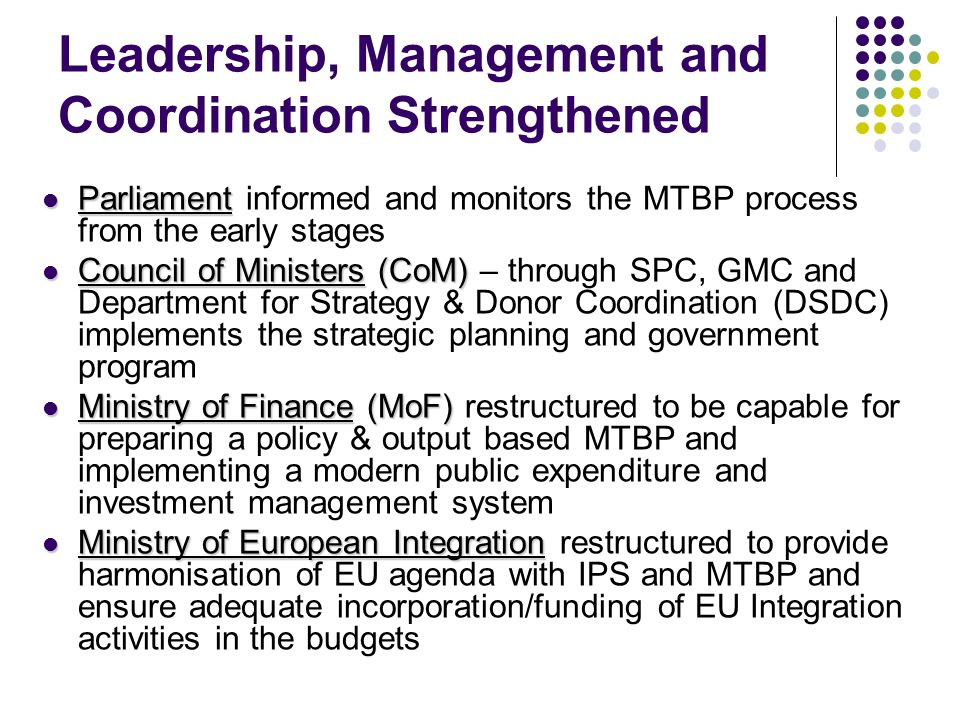 Leadership, Management and Coordination Strengthened Parliament Parliament informed and monitors the MTBP process from the early stages Council of Ministers (CoM) Council of Ministers (CoM) – through SPC, GMC and Department for Strategy & Donor Coordination (DSDC) implements the strategic planning and government program Ministry of Finance (MoF) Ministry of Finance (MoF) restructured to be capable for preparing a policy & output based MTBP and implementing a modern public expenditure and investment management system Ministry of European Integration Ministry of European Integration restructured to provide harmonisation of EU agenda with IPS and MTBP and ensure adequate incorporation/funding of EU Integration activities in the budgets