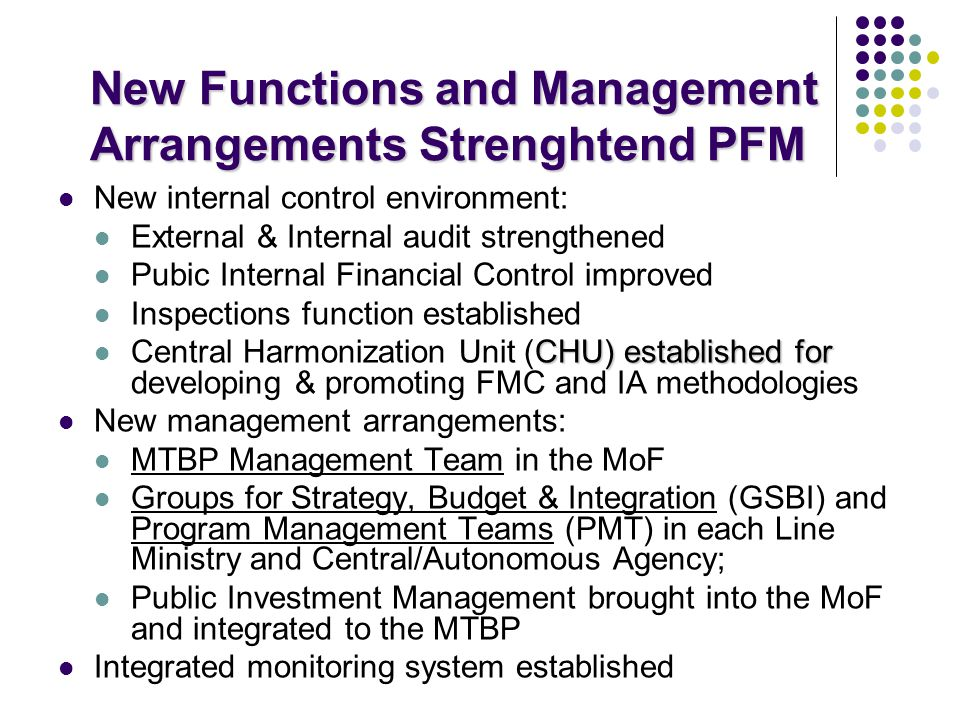 New Functions and Management Arrangements Strenghtend PFM New internal control environment: External & Internal audit strengthened Pubic Internal Financial Control improved Inspections function established CHU) established for Central Harmonization Unit (CHU) established for developing & promoting FMC and IA methodologies New management arrangements: MTBP Management Team in the MoF Groups for Strategy, Budget & Integration (GSBI) and Program Management Teams (PMT) in each Line Ministry and Central/Autonomous Agency; Public Investment Management brought into the MoF and integrated to the MTBP Integrated monitoring system established