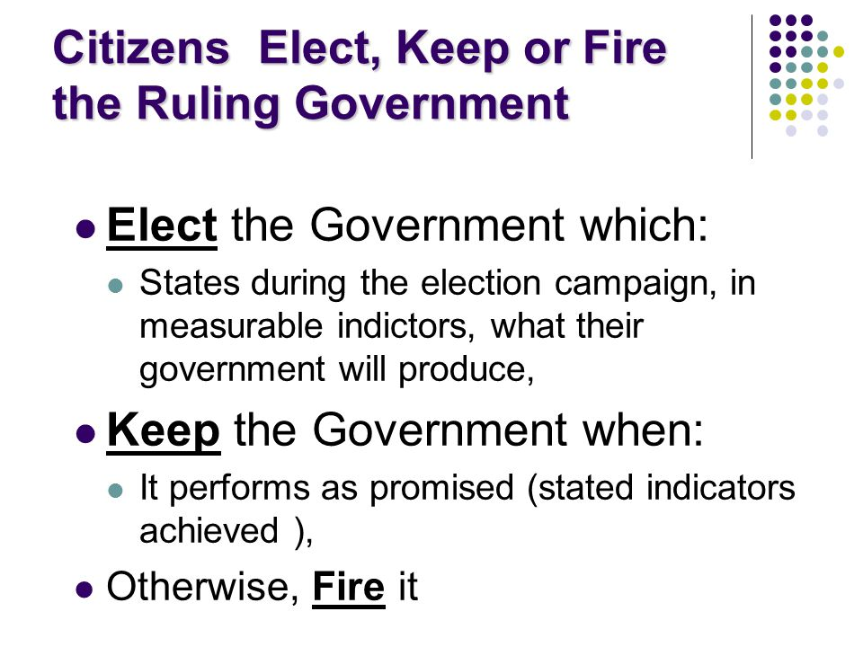 Citizens Elect, Keep or Fire the Ruling Government Elect the Government which: States during the election campaign, in measurable indictors, what their government will produce, Keep the Government when: It performs as promised (stated indicators achieved ), Otherwise, Fire it