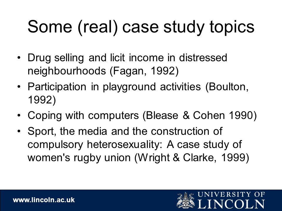 www.lincoln.ac.uk Some (real) case study topics Drug selling and licit income in distressed neighbourhoods (Fagan, 1992) Participation in playground activities (Boulton, 1992) Coping with computers (Blease & Cohen 1990) Sport, the media and the construction of compulsory heterosexuality: A case study of women s rugby union (Wright & Clarke, 1999)