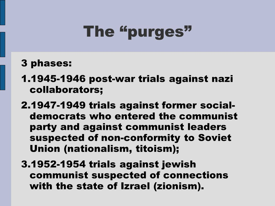 The purges 3 phases: 1.1945-1946 post-war trials against nazi collaborators; 2.1947-1949 trials against former social- democrats who entered the communist party and against communist leaders suspected of non-conformity to Soviet Union (nationalism, titoism); 3.1952-1954 trials against jewish communist suspected of connections with the state of Izrael (zionism).