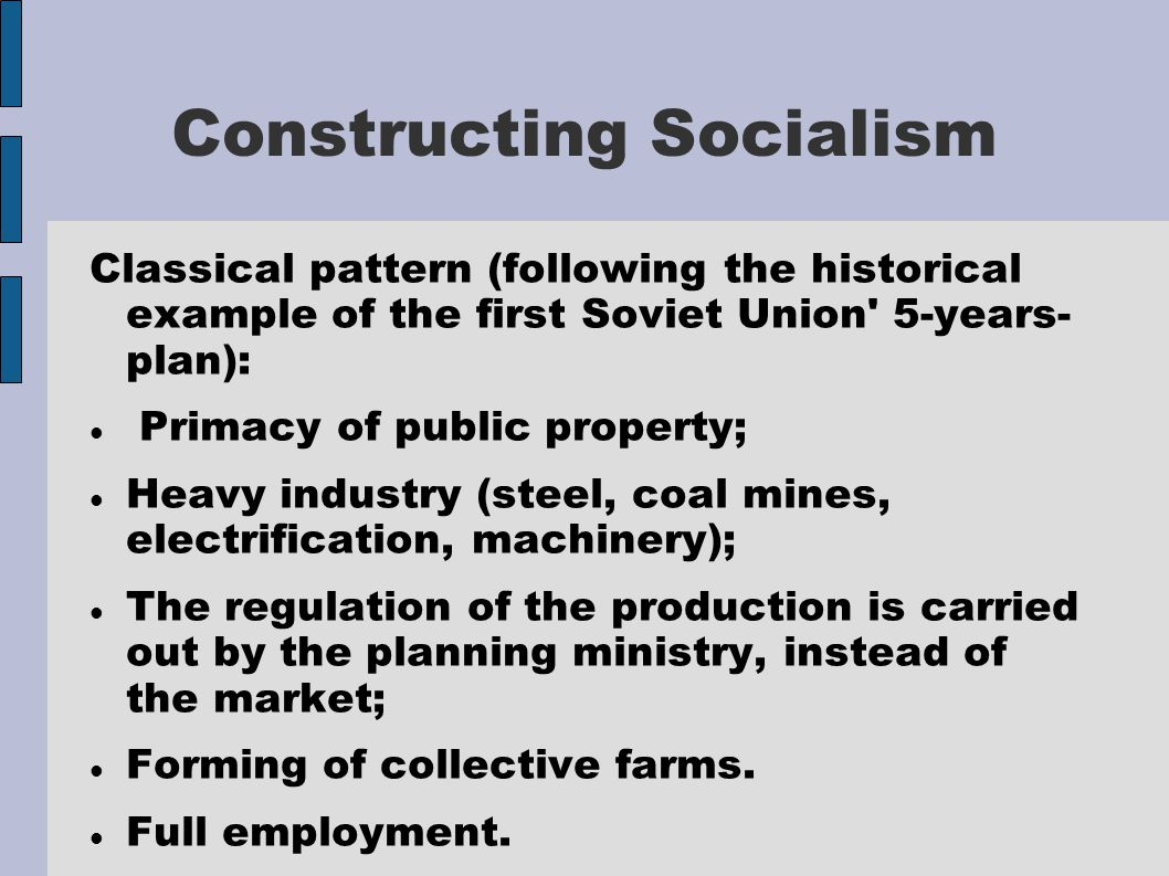 Constructing Socialism Classical pattern (following the historical example of the first Soviet Union 5-years- plan): Primacy of public property; Heavy industry (steel, coal mines, electrification, machinery); The regulation of the production is carried out by the planning ministry, instead of the market; Forming of collective farms.