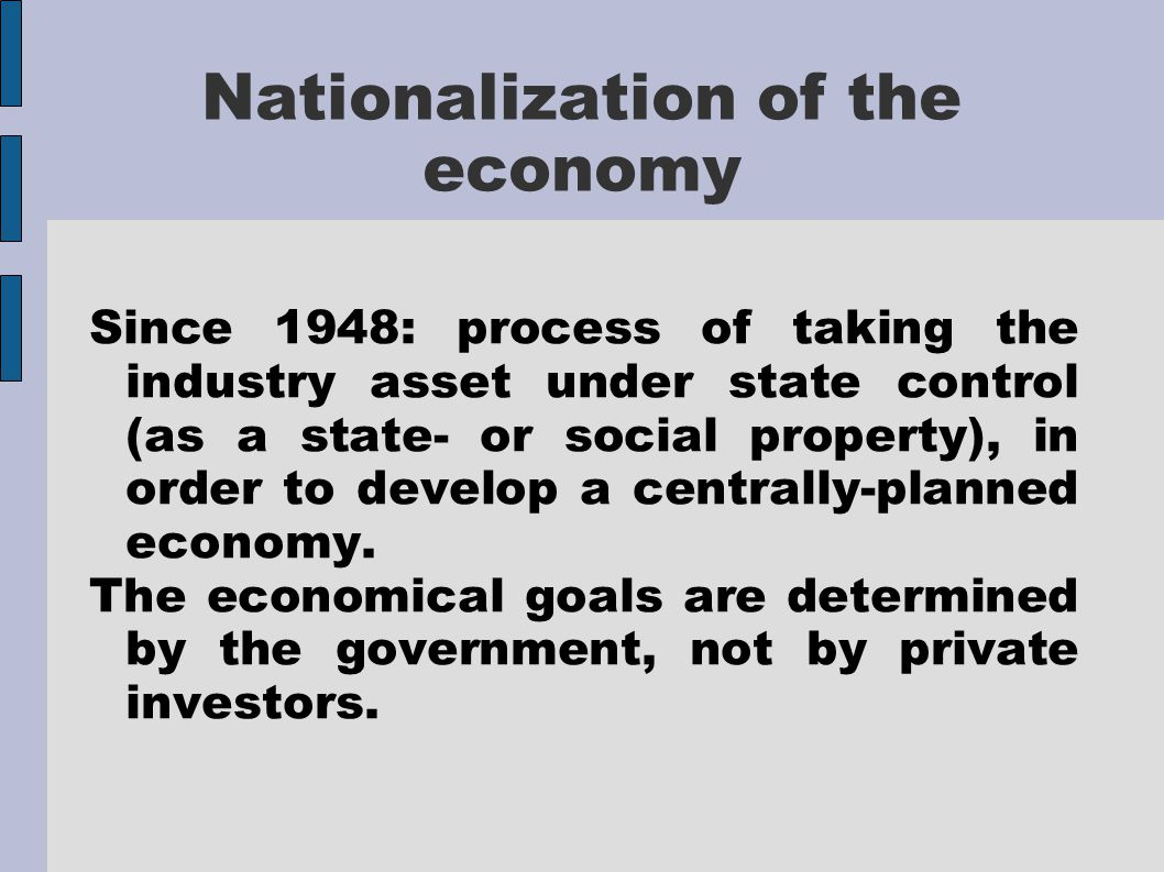 Nationalization of the economy Since 1948: process of taking the industry asset under state control (as a state- or social property), in order to develop a centrally-planned economy.