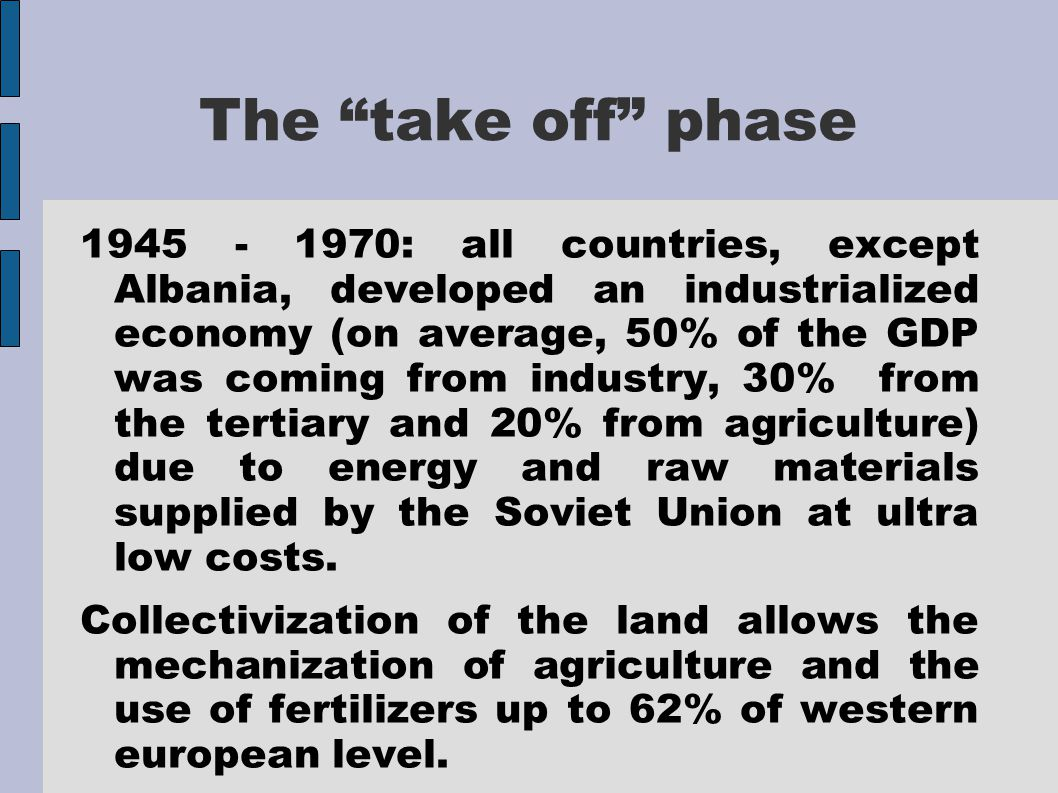 The take off phase 1945 - 1970: all countries, except Albania, developed an industrialized economy (on average, 50% of the GDP was coming from industry, 30% from the tertiary and 20% from agriculture) due to energy and raw materials supplied by the Soviet Union at ultra low costs.