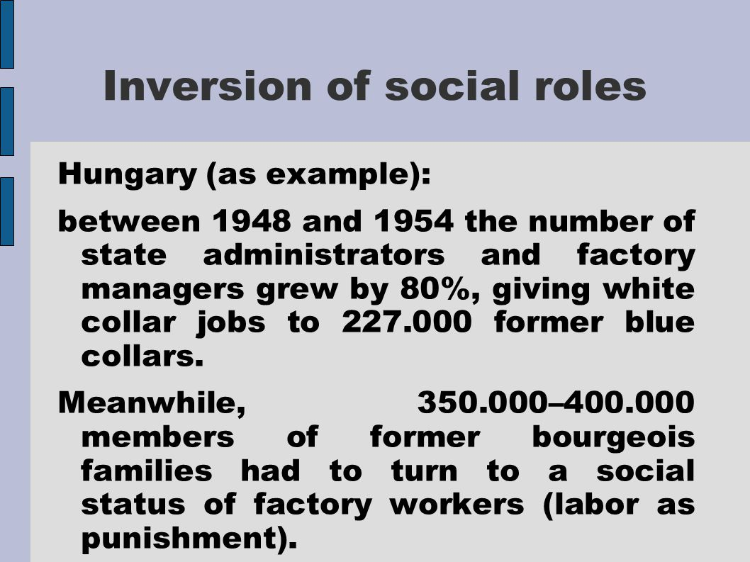 Inversion of social roles Hungary (as example): between 1948 and 1954 the number of state administrators and factory managers grew by 80%, giving white collar jobs to 227.000 former blue collars.