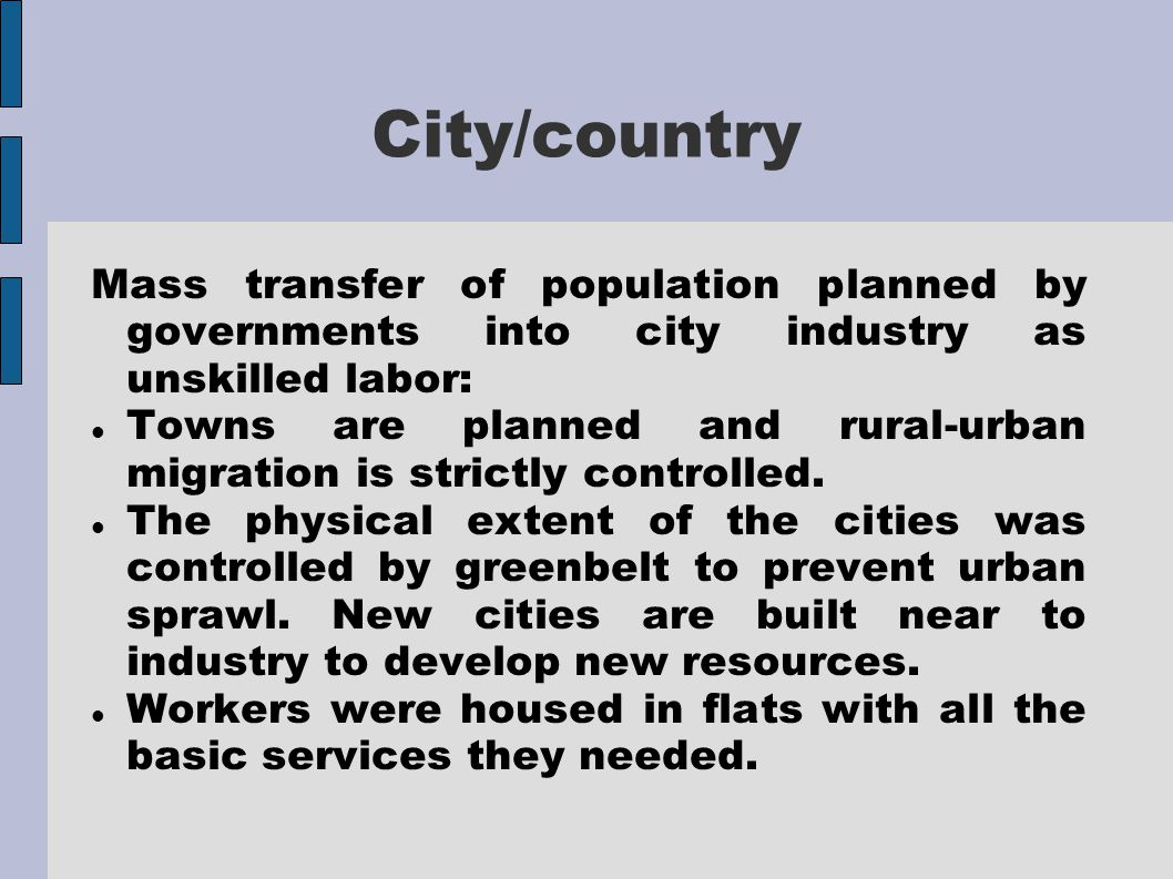 City/country Mass transfer of population planned by governments into city industry as unskilled labor: Towns are planned and rural-urban migration is strictly controlled.