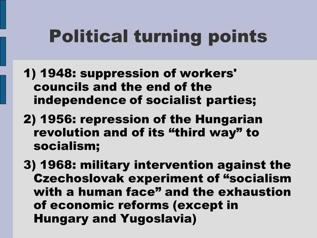 Political turning points 1) 1948: suppression of workers councils and the end of the independence of socialist parties; 2) 1956: repression of the Hungarian revolution and of its third way to socialism; 3) 1968: military intervention against the Czechoslovak experiment of socialism with a human face and the exhaustion of economic reforms (except in Hungary and Yugoslavia)