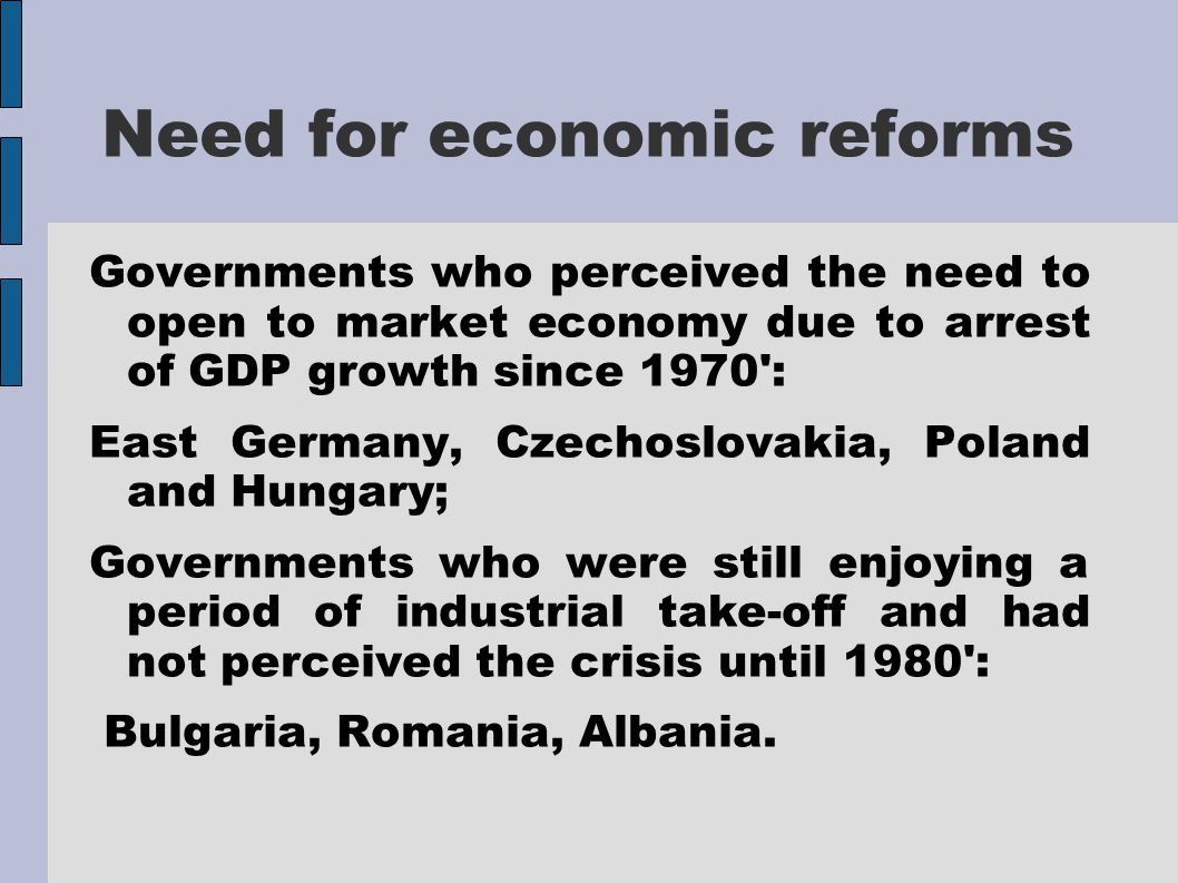Need for economic reforms Governments who perceived the need to open to market economy due to arrest of GDP growth since 1970 : East Germany, Czechoslovakia, Poland and Hungary; Governments who were still enjoying a period of industrial take-off and had not perceived the crisis until 1980 : Bulgaria, Romania, Albania.