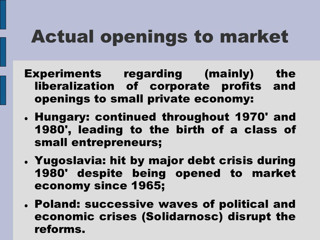 Actual openings to market Experiments regarding (mainly) the liberalization of corporate profits and openings to small private economy: Hungary: continued throughout 1970 and 1980 , leading to the birth of a class of small entrepreneurs; Yugoslavia: hit by major debt crisis during 1980 despite being opened to market economy since 1965; Poland: successive waves of political and economic crises (Solidarnosc) disrupt the reforms.