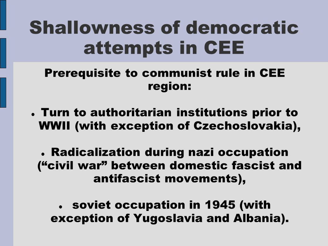 Shallowness of democratic attempts in CEE Prerequisite to communist rule in CEE region: Turn to authoritarian institutions prior to WWII (with exception of Czechoslovakia), Radicalization during nazi occupation ( civil war between domestic fascist and antifascist movements), soviet occupation in 1945 (with exception of Yugoslavia and Albania).