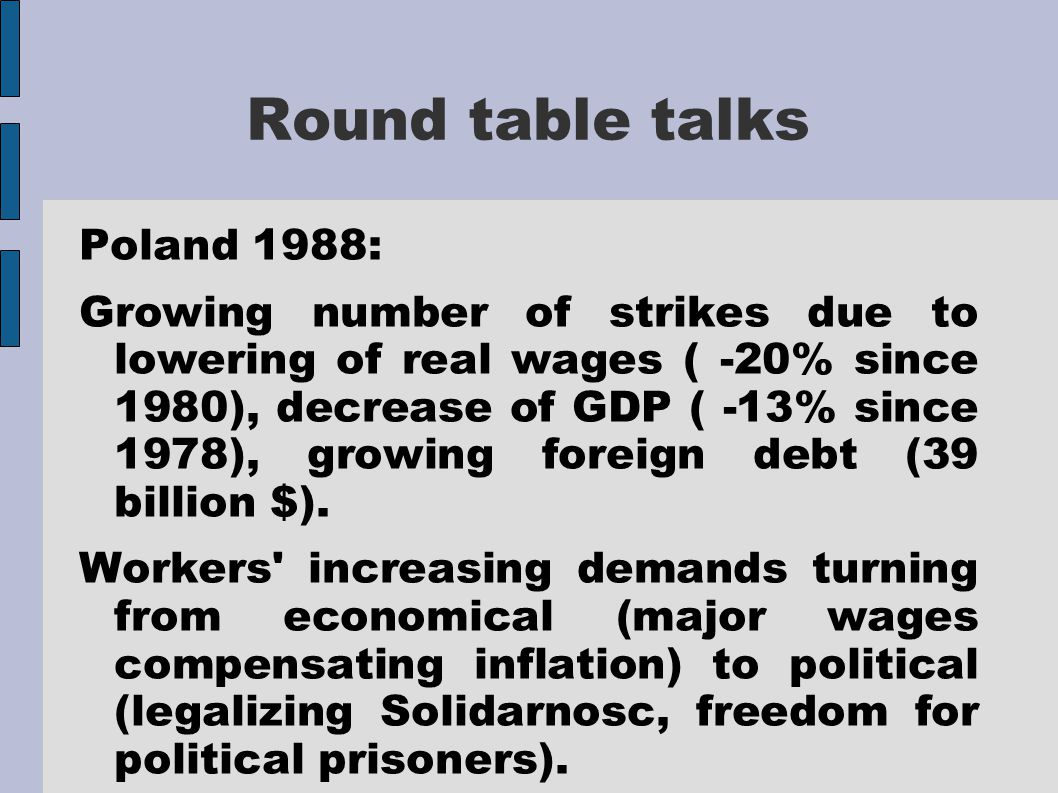 Round table talks Poland 1988: Growing number of strikes due to lowering of real wages ( -20% since 1980), decrease of GDP ( -13% since 1978), growing foreign debt (39 billion $).
