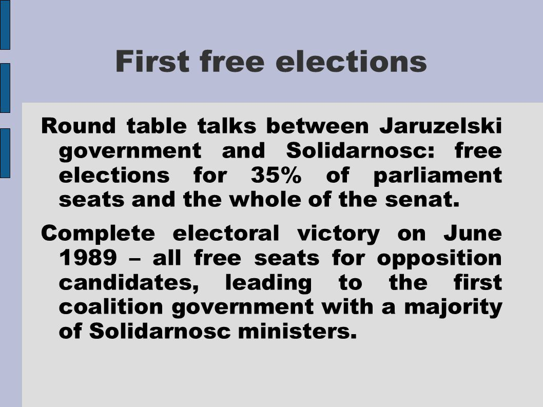 First free elections Round table talks between Jaruzelski government and Solidarnosc: free elections for 35% of parliament seats and the whole of the senat.