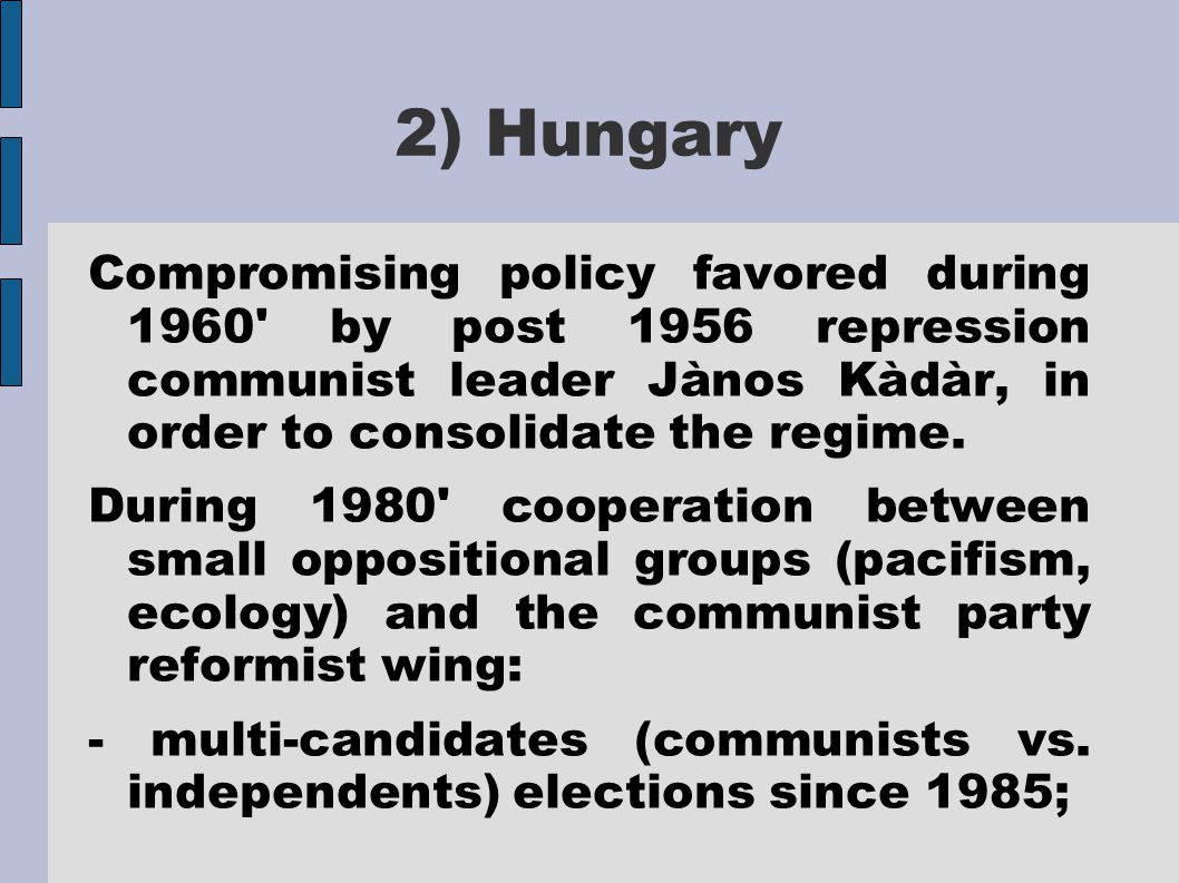 2) Hungary Compromising policy favored during 1960 by post 1956 repression communist leader Jànos Kàdàr, in order to consolidate the regime.