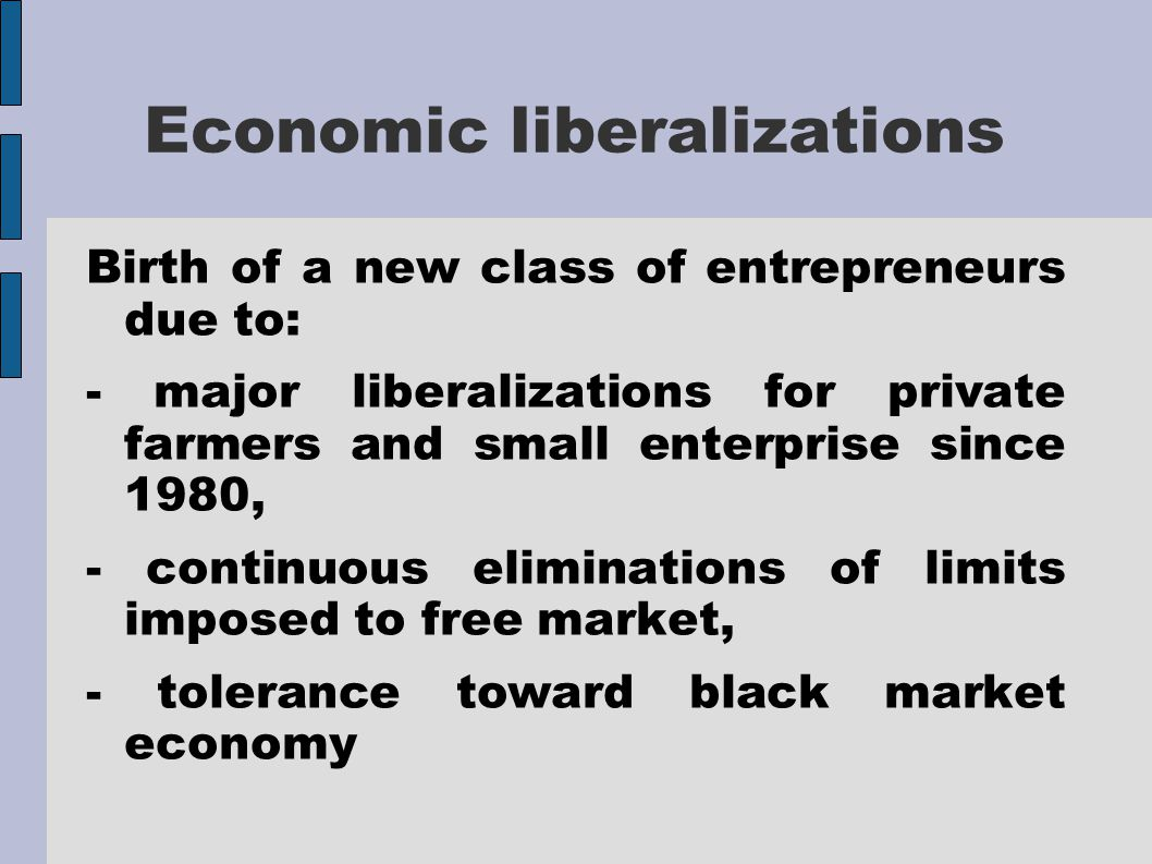 Economic liberalizations Birth of a new class of entrepreneurs due to: - major liberalizations for private farmers and small enterprise since 1980, - continuous eliminations of limits imposed to free market, - tolerance toward black market economy