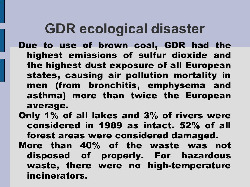 GDR ecological disaster Due to use of brown coal, GDR had the highest emissions of sulfur dioxide and the highest dust exposure of all European states, causing air pollution mortality in men (from bronchitis, emphysema and asthma) more than twice the European average.