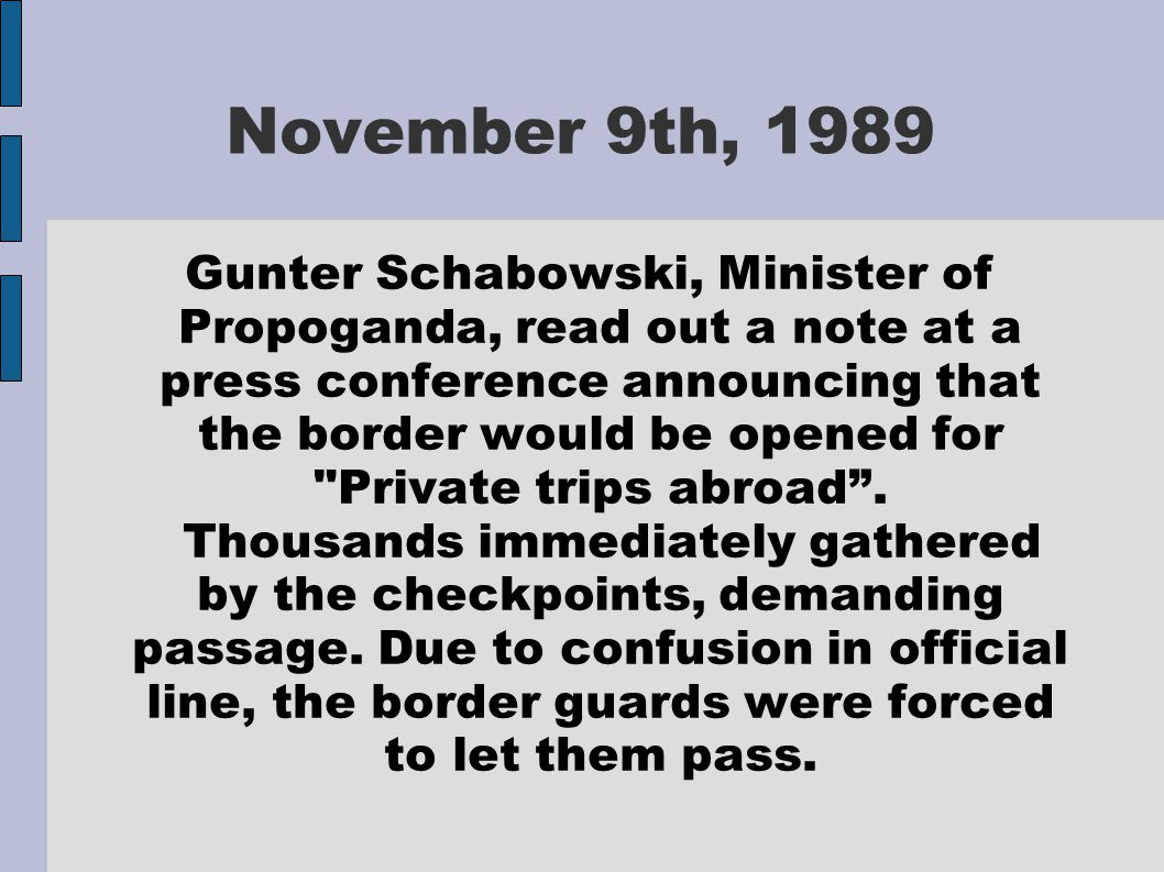 Gunter Schabowski, Minister of Propoganda, read out a note at a press conference announcing that the border would be opened for Private trips abroad .