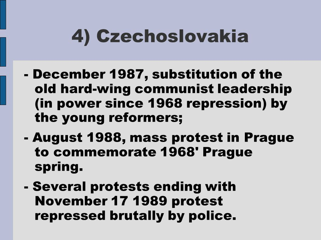 4) Czechoslovakia - December 1987, substitution of the old hard-wing communist leadership (in power since 1968 repression) by the young reformers; - August 1988, mass protest in Prague to commemorate 1968 Prague spring.