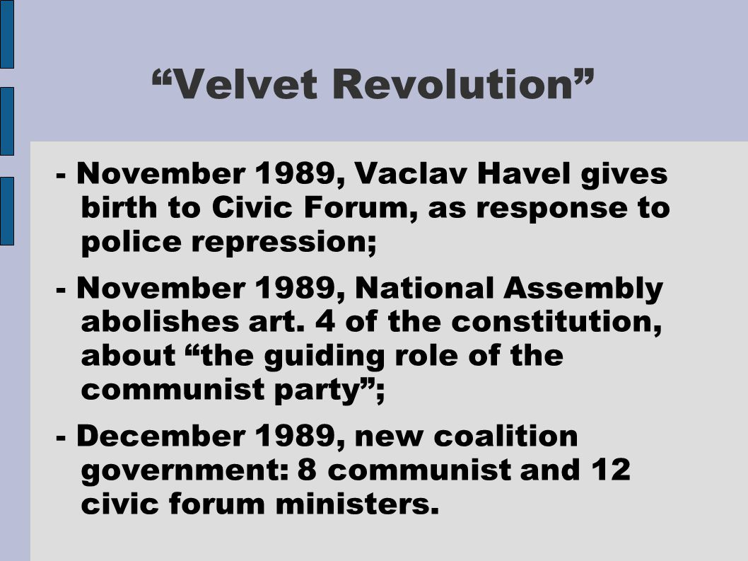 Velvet Revolution - November 1989, Vaclav Havel gives birth to Civic Forum, as response to police repression; - November 1989, National Assembly abolishes art.