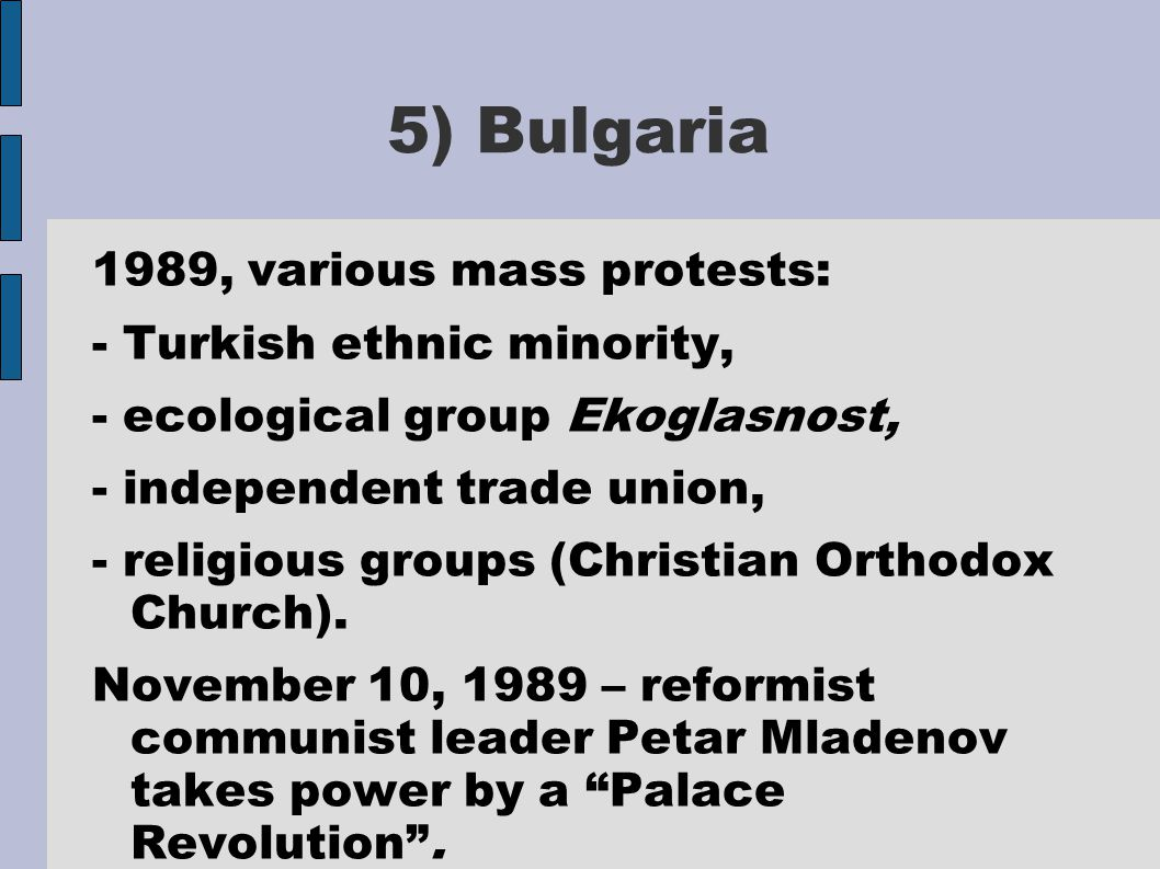 5) Bulgaria 1989, various mass protests: - Turkish ethnic minority, - ecological group Ekoglasnost, - independent trade union, - religious groups (Christian Orthodox Church).