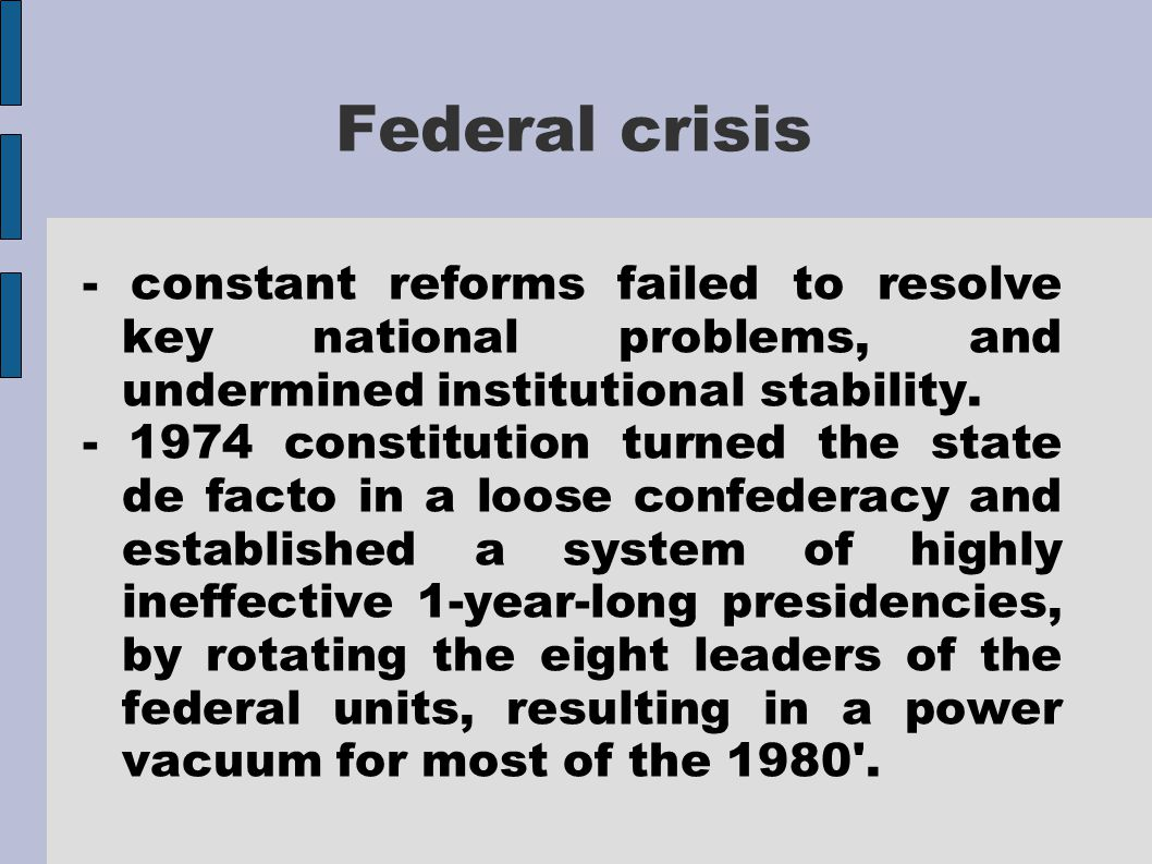 Federal crisis - constant reforms failed to resolve key national problems, and undermined institutional stability.