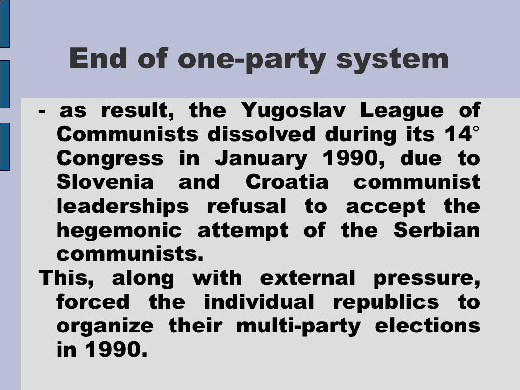 End of one-party system - as result, the Yugoslav League of Communists dissolved during its 14° Congress in January 1990, due to Slovenia and Croatia communist leaderships refusal to accept the hegemonic attempt of the Serbian communists.