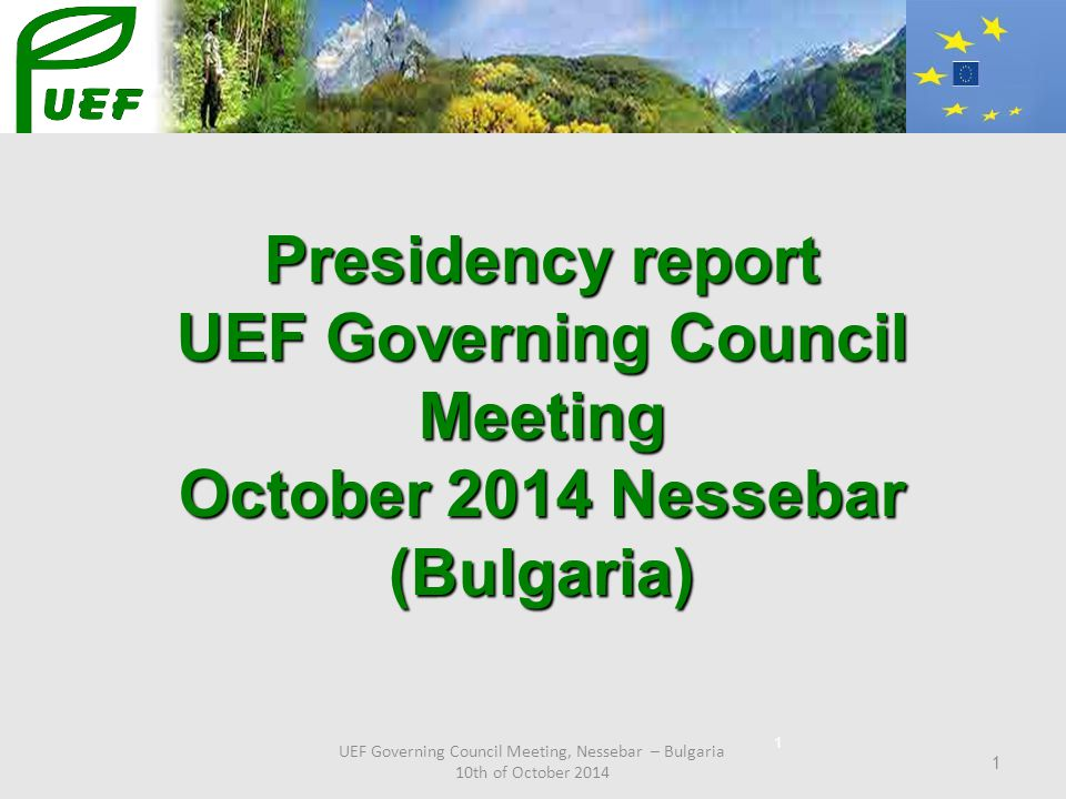 UEF Governing Council Meeting, Nessebar – Bulgaria 10th of October 2014 1 Presidency report UEF Governing Council Meeting October 2014 Nessebar (Bulga