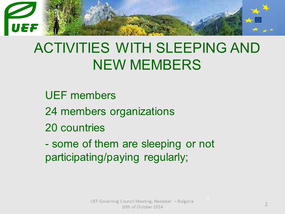 2 UEF members 24 members organizations 20 countries - some of them are sleeping or not participating/paying regularly; 2 UEF Governing Council Meeting, Nessebar – Bulgaria 10th of October 2014 ACTIVITIES WITH SLEEPING AND NEW MEMBERS