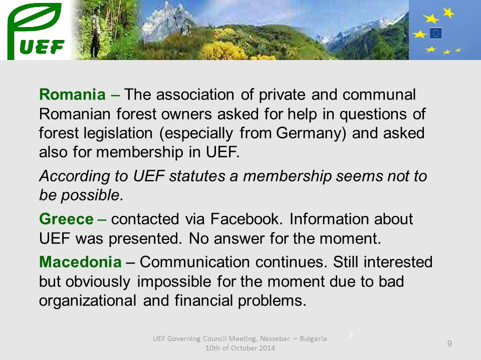 9 Romania – The association of private and communal Romanian forest owners asked for help in questions of forest legislation (especially from Germany) and asked also for membership in UEF.