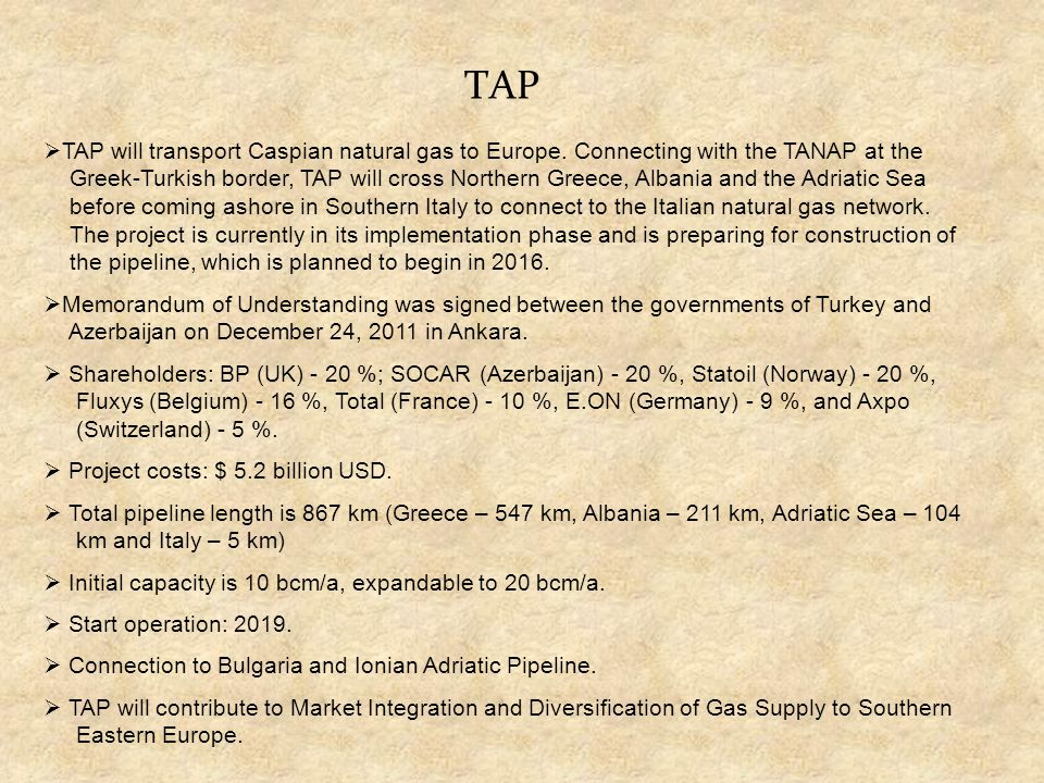 TAP  TAP will transport Caspian natural gas to Europe. Connecting with the TANAP at the Greek-Turkish border, TAP will cross Northern Greece, Albania