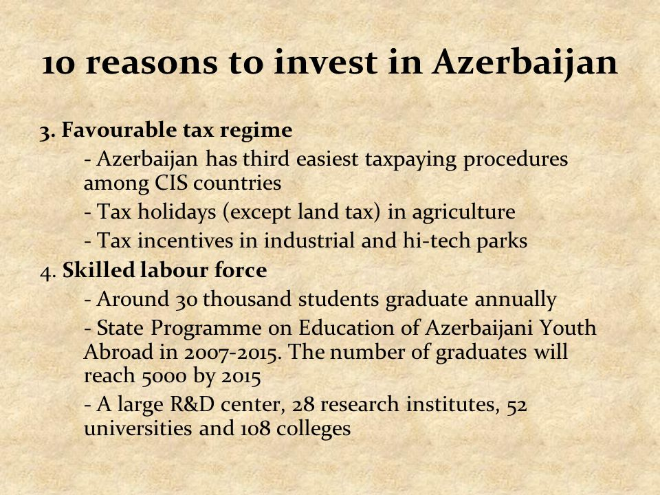 10 reasons to invest in Azerbaijan 3. Favourable tax regime - Azerbaijan has third easiest taxpaying procedures among CIS countries - Tax holidays (ex