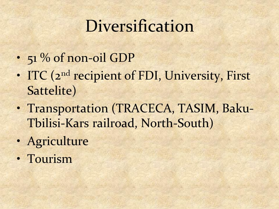 Diversification 51 % of non-oil GDP ITC (2 nd recipient of FDI, University, First Sattelite) Transportation (TRACECA, TASIM, Baku- Tbilisi-Kars railro