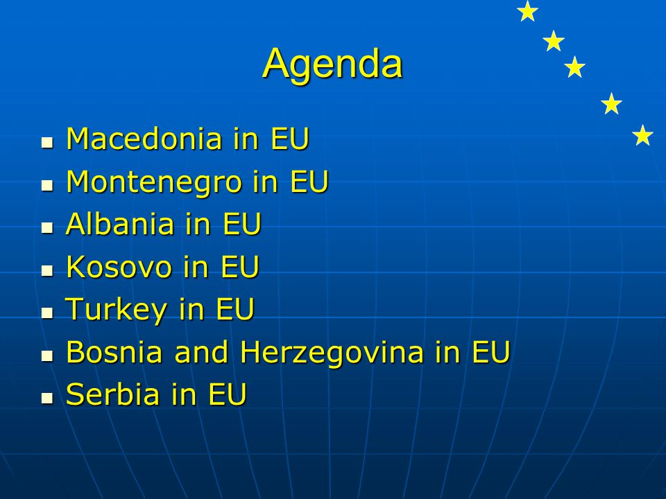 Agenda Macedonia in EU Macedonia in EU Montenegro in EU Montenegro in EU Albania in EU Albania in EU Kosovo in EU Kosovo in EU Turkey in EU Turkey in EU Bosnia and Herzegovina in EU Bosnia and Herzegovina in EU Serbia in EU Serbia in EU