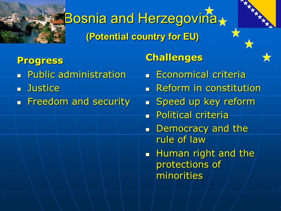 Bosnia and Herzegovina (Potential country for EU) Progress Public administration Public administration Justice Justice Freedom and security Freedom and security Challenges Economical criteria Economical criteria Reform in constitution Reform in constitution Speed up key reform Speed up key reform Political criteria Political criteria Democracy and the rule of law Democracy and the rule of law Human right and the protections of minorities Human right and the protections of minorities