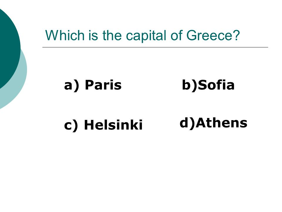 Which is the capital of Greece a) Parisb)Sofia c) Helsinki d)Athens