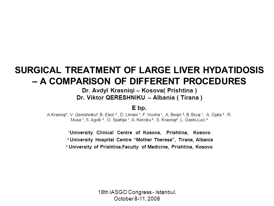 18th IASGO Congress - Istanbul, October 8-11, 2008 SURGICAL TREATMENT OF LARGE LIVER HYDATIDOSIS – A COMPARISON OF DIFFERENT PROCEDURES Dr.