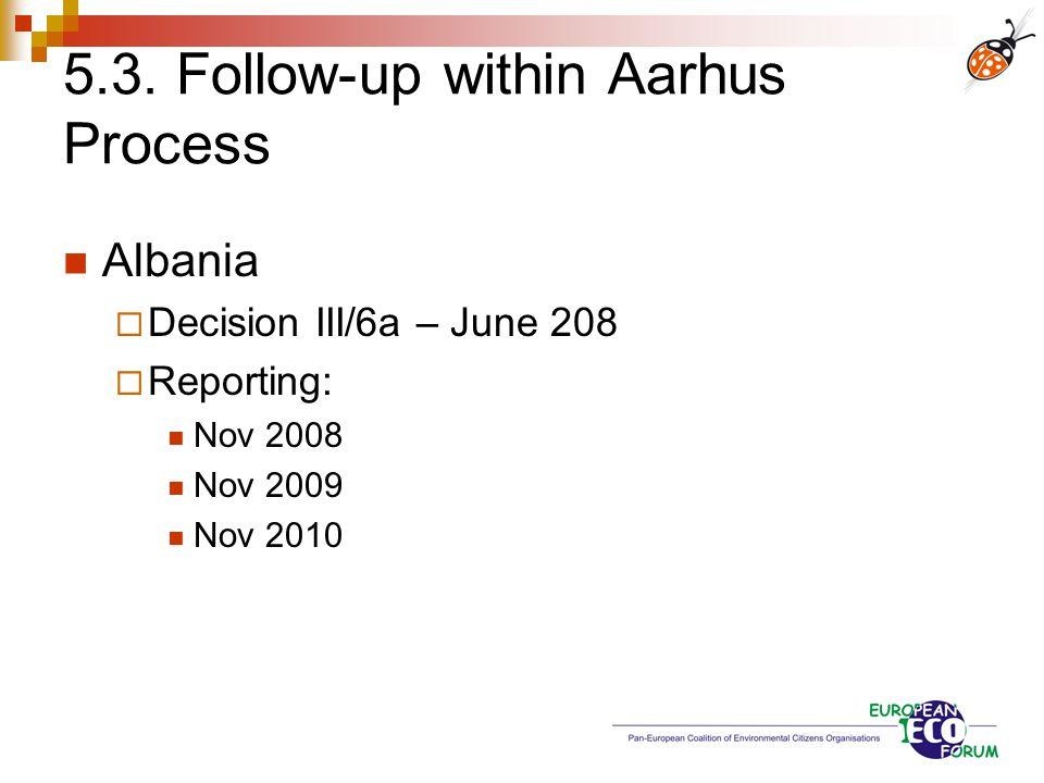 5.3. Follow-up within Aarhus Process Albania  Decision III/6a – June 208  Reporting: Nov 2008 Nov 2009 Nov 2010