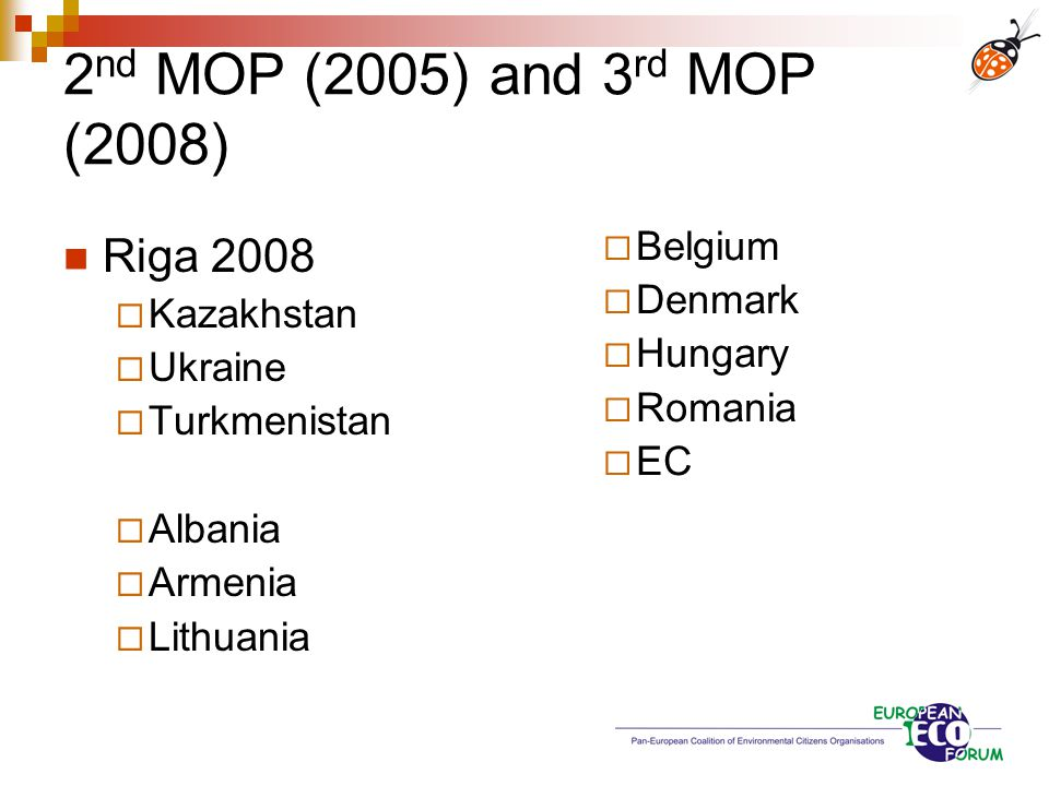 2 nd MOP (2005) and 3 rd MOP (2008) No more powers to ACCC Five new members  3 from NGO support  EECCA (3), Central Europe (2), West EU (4) Ukraine and Turkmenistan strongly opposed  Ukrainian NGOs present at MOP of implementing plans funded from abroad a question is open as to practical impact, which may be too early assess now but the process can commence the committee itself raises no doubts by civil society as to being unbiased, objective, open