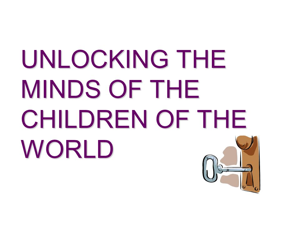 UNLOCKING THE MINDS OF THE CHILDREN OF THE WORLD