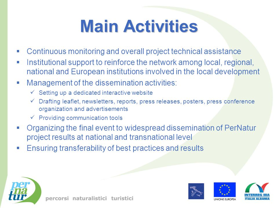 Main Activities  Continuous monitoring and overall project technical assistance  Institutional support to reinforce the network among local, regional, national and European institutions involved in the local development  Management of the dissemination activities: Setting up a dedicated interactive website Drafting leaflet, newsletters, reports, press releases, posters, press conference organization and advertisements Providing communication tools  Organizing the final event to widespread dissemination of PerNatur project results at national and transnational level  Ensuring transferability of best practices and results