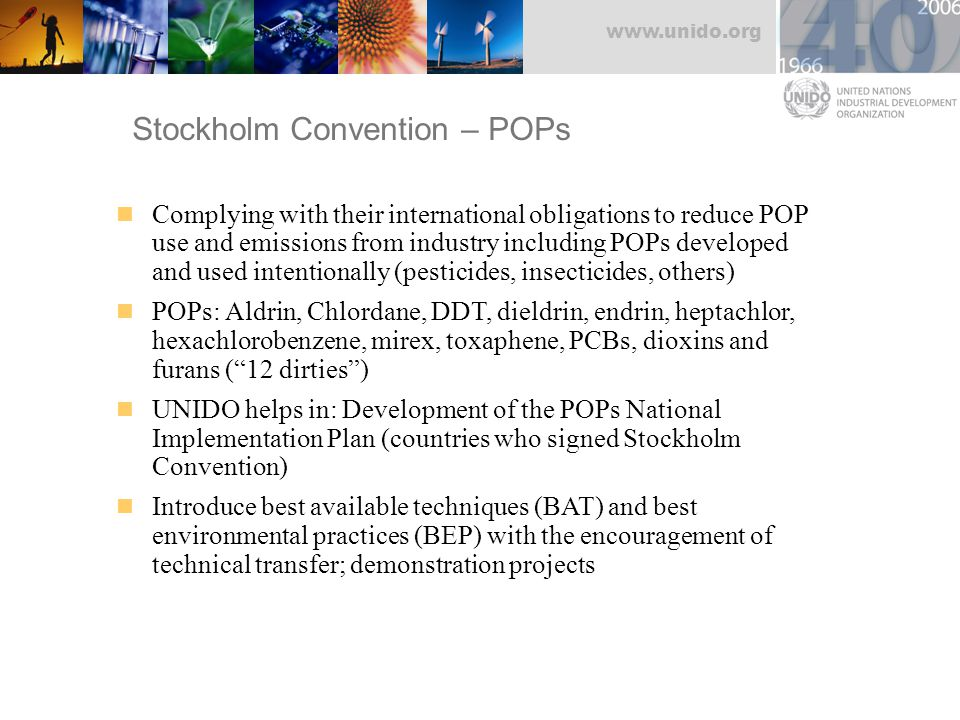www.unido.org Stockholm Convention – POPs Complying with their international obligations to reduce POP use and emissions from industry including POPs developed and used intentionally (pesticides, insecticides, others) POPs: Aldrin, Chlordane, DDT, dieldrin, endrin, heptachlor, hexachlorobenzene, mirex, toxaphene, PCBs, dioxins and furans ( 12 dirties ) UNIDO helps in: Development of the POPs National Implementation Plan (countries who signed Stockholm Convention) Introduce best available techniques (BAT) and best environmental practices (BEP) with the encouragement of technical transfer; demonstration projects