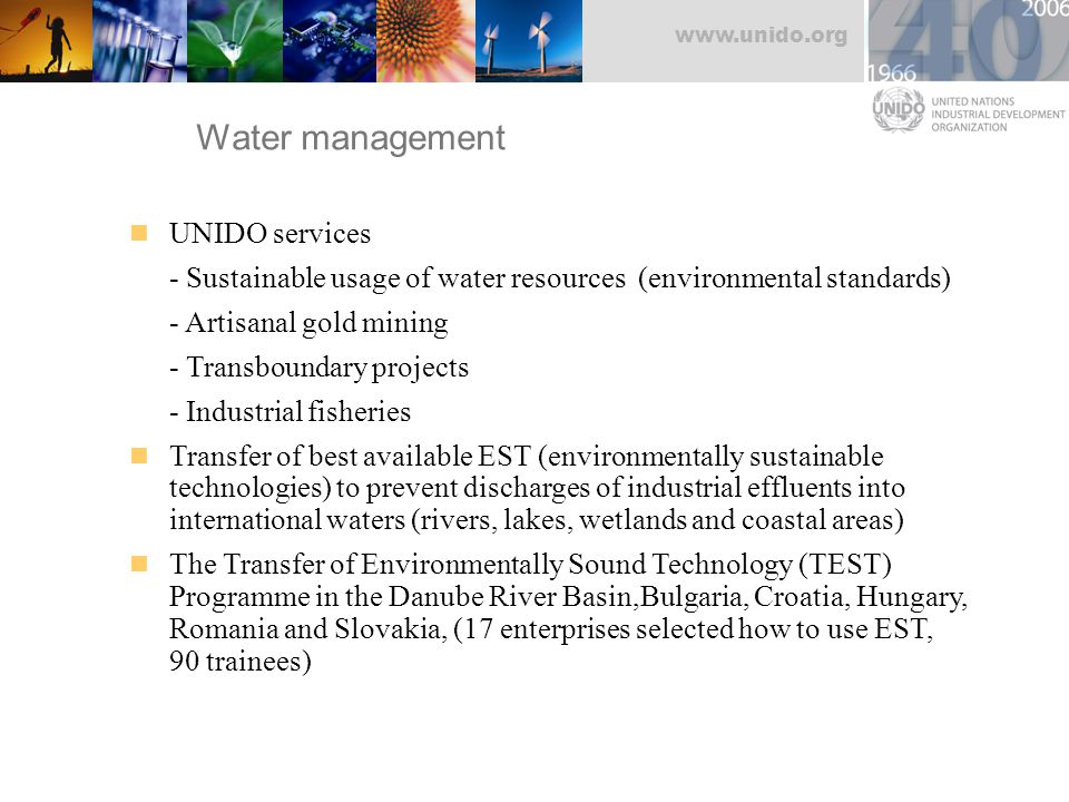 www.unido.org Water management UNIDO services - Sustainable usage of water resources (environmental standards) - Artisanal gold mining - Transboundary projects - Industrial fisheries Transfer of best available EST (environmentally sustainable technologies) to prevent discharges of industrial effluents into international waters (rivers, lakes, wetlands and coastal areas) The Transfer of Environmentally Sound Technology (TEST) Programme in the Danube River Basin,Bulgaria, Croatia, Hungary, Romania and Slovakia, (17 enterprises selected how to use EST, 90 trainees)