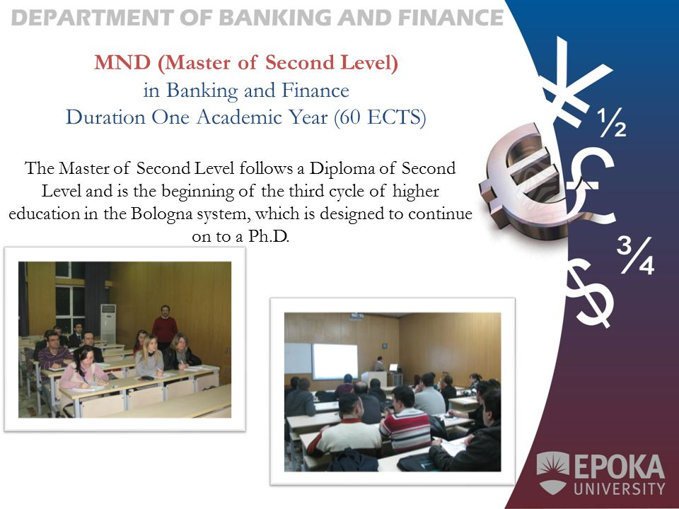 MND (Master of Second Level) in Banking and Finance Duration One Academic Year (60 ECTS) The Master of Second Level follows a Diploma of Second Level