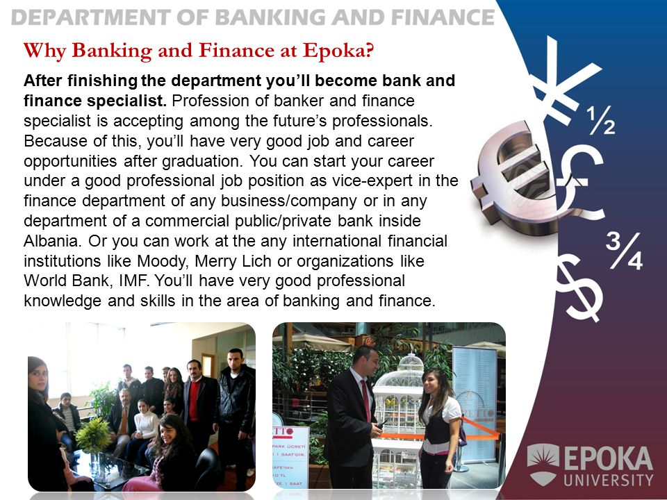 Why Banking and Finance at Epoka? After finishing the department you'll become bank and finance specialist. Profession of banker and finance specialis