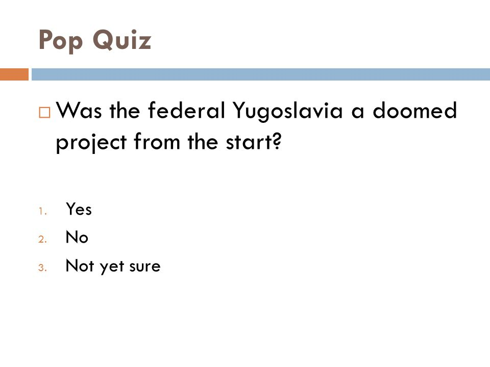 Pop Quiz  Was the federal Yugoslavia a doomed project from the start? 1. Yes 2. No 3. Not yet sure