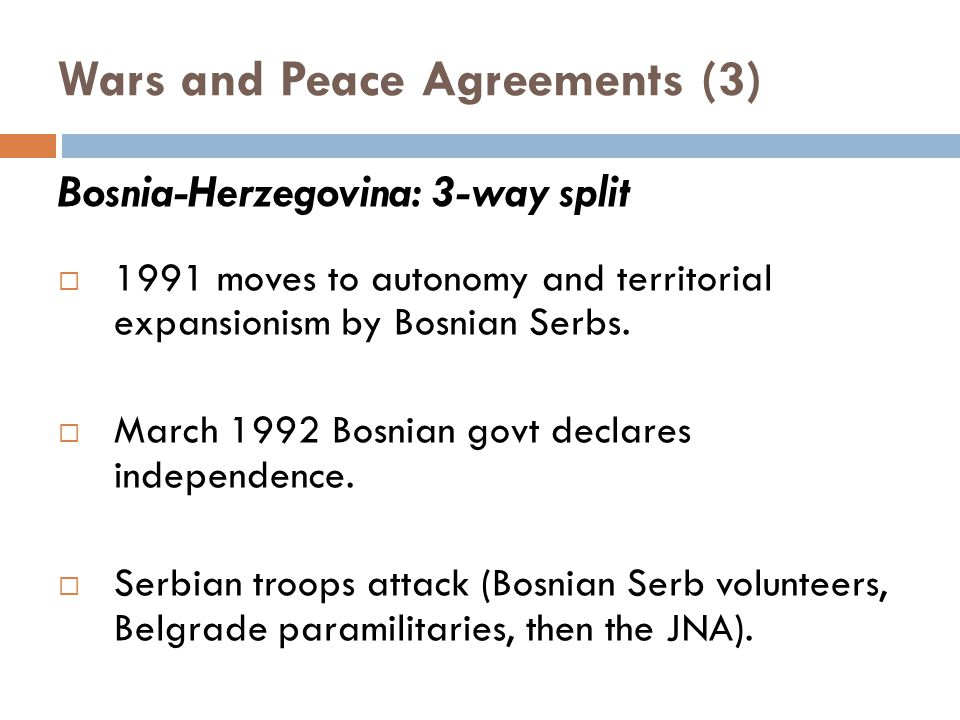 Wars and Peace Agreements (3) Bosnia-Herzegovina: 3-way split  1991 moves to autonomy and territorial expansionism by Bosnian Serbs.