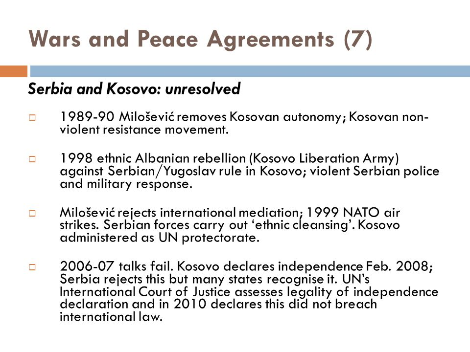Wars and Peace Agreements (7) Serbia and Kosovo: unresolved  1989-90 Milošević removes Kosovan autonomy; Kosovan non- violent resistance movement.