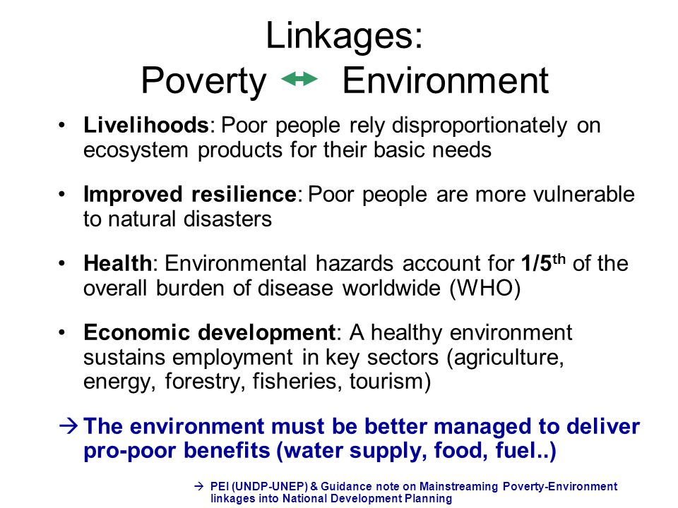 Linkages: Poverty Environment Livelihoods: Poor people rely disproportionately on ecosystem products for their basic needs Improved resilience: Poor p