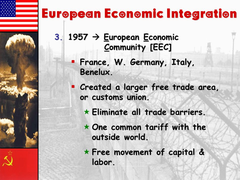 European Economic Integration 3.1957  European Economic Community [EEC]  HQ  Brussels.  Treaty of Rome.